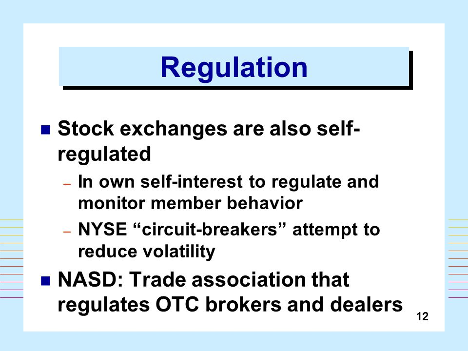 12 Regulation Stock exchanges are also self- regulated – In own self-interest to regulate and monitor member behavior – NYSE circuit-breakers attempt to reduce volatility NASD: Trade association that regulates OTC brokers and dealers
