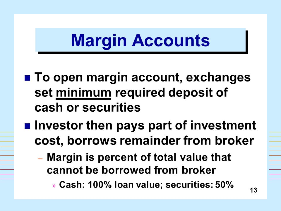 13 Margin Accounts To open margin account, exchanges set minimum required deposit of cash or securities Investor then pays part of investment cost, borrows remainder from broker – Margin is percent of total value that cannot be borrowed from broker » Cash: 100% loan value; securities: 50%