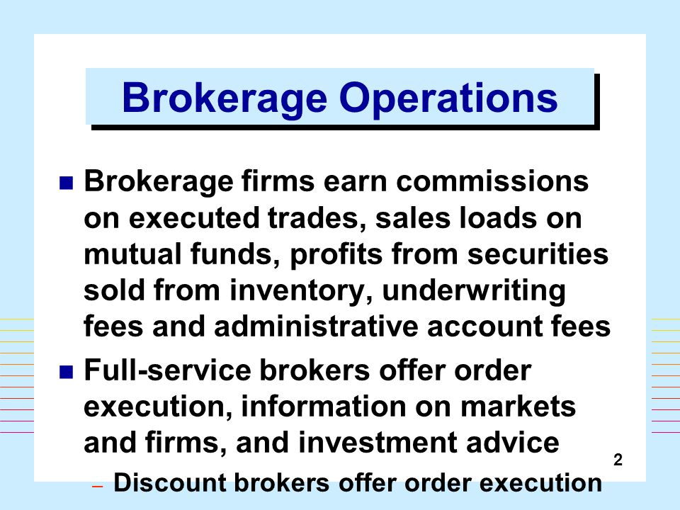 2 Brokerage Operations Brokerage firms earn commissions on executed trades, sales loads on mutual funds, profits from securities sold from inventory, underwriting fees and administrative account fees Full-service brokers offer order execution, information on markets and firms, and investment advice – Discount brokers offer order execution