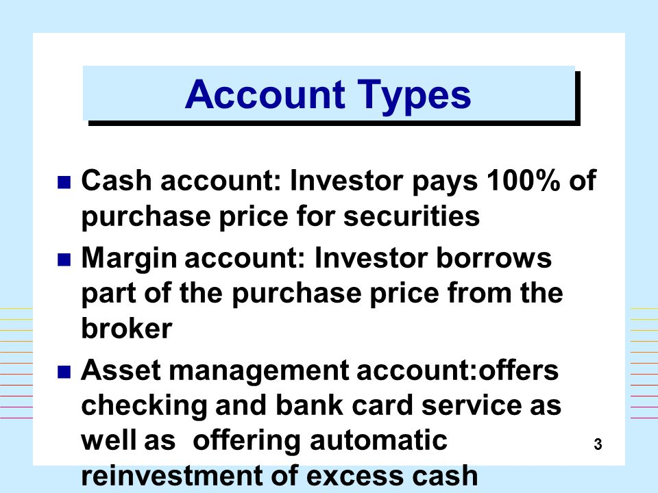 3 Account Types Cash account: Investor pays 100% of purchase price for securities Margin account: Investor borrows part of the purchase price from the broker Asset management account:offers checking and bank card service as well as offering automatic reinvestment of excess cash balances in money market fund
