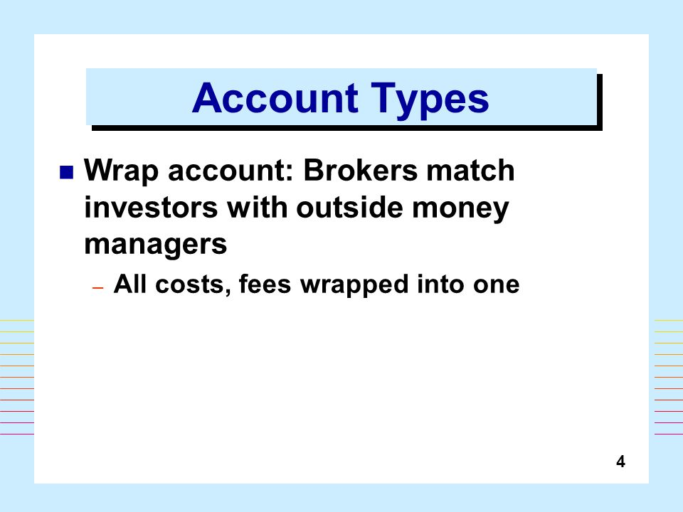 4 Account Types Wrap account: Brokers match investors with outside money managers – All costs, fees wrapped into one