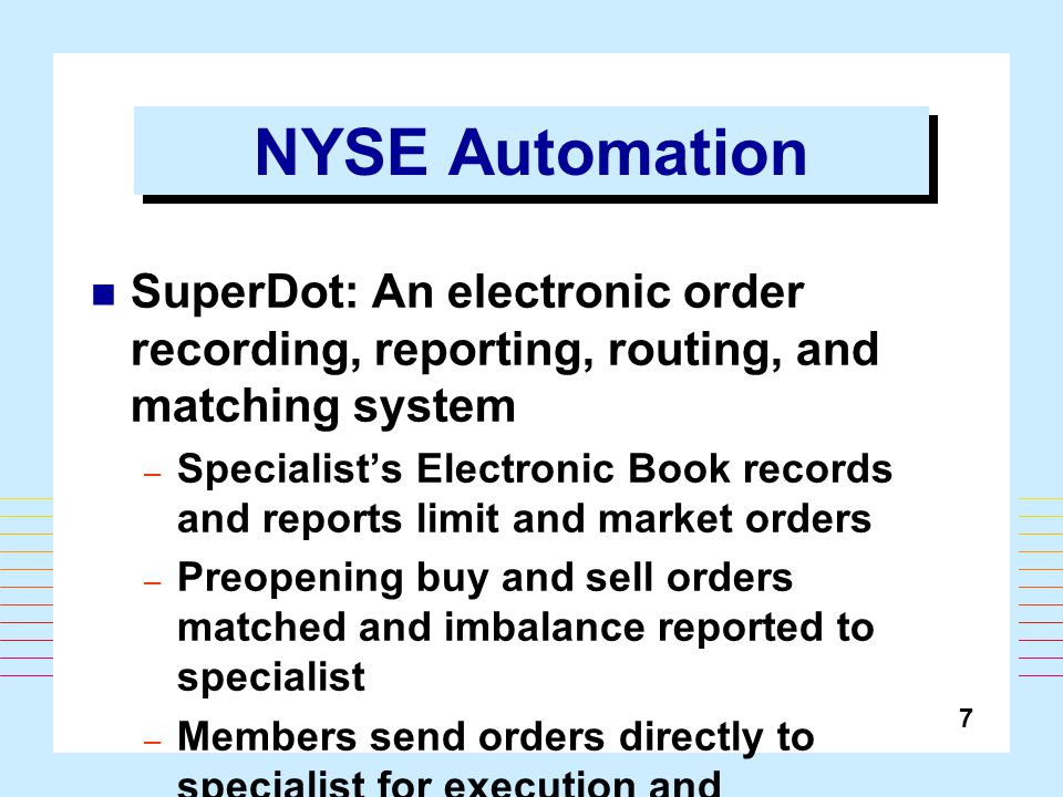 7 NYSE Automation SuperDot: An electronic order recording, reporting, routing, and matching system – Specialist's Electronic Book records and reports limit and market orders – Preopening buy and sell orders matched and imbalance reported to specialist – Members send orders directly to specialist for execution and confirmation