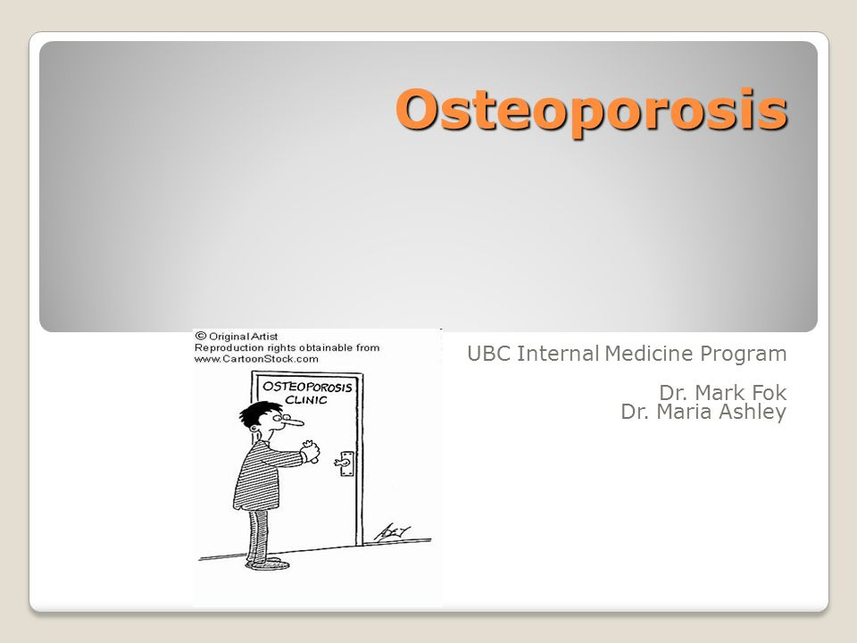 Osteoporosis UBC Internal Medicine Program Dr. Mark Fok Dr. Maria Ashley