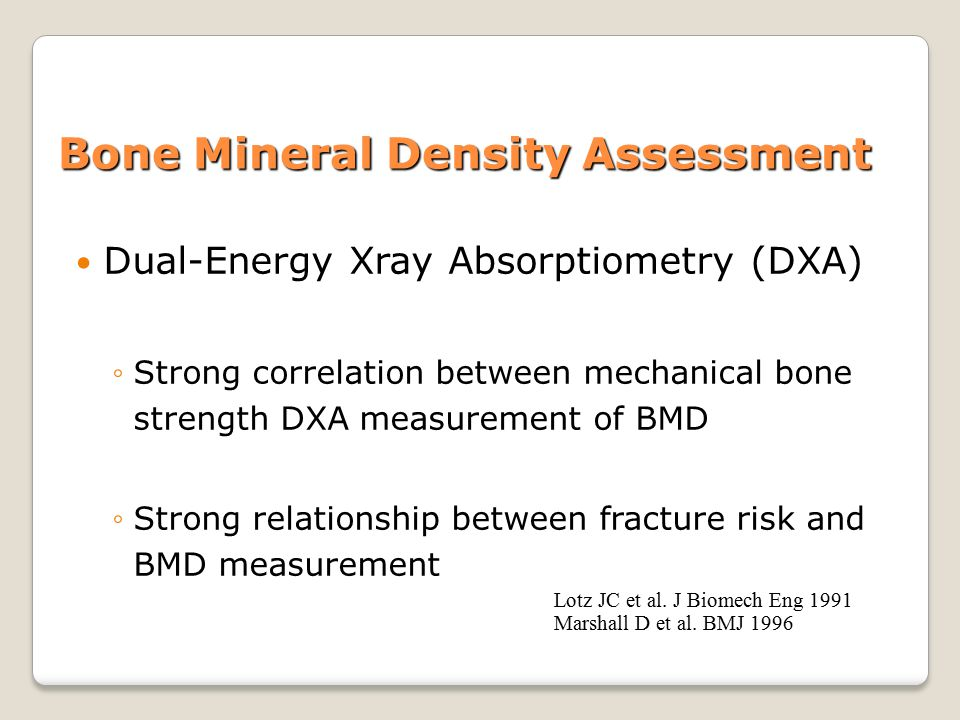 Bone Mineral Density Assessment Dual-Energy Xray Absorptiometry (DXA) ◦Strong correlation between mechanical bone strength DXA measurement of BMD ◦Strong relationship between fracture risk and BMD measurement Lotz JC et al.
