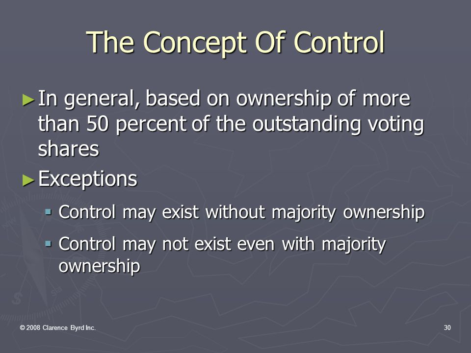 © 2008 Clarence Byrd Inc.29 The Concept Of Control (b) Control of an enterprise is the continuing power to determine its strategic operating, investing, and financing policies without the co-operation of others.