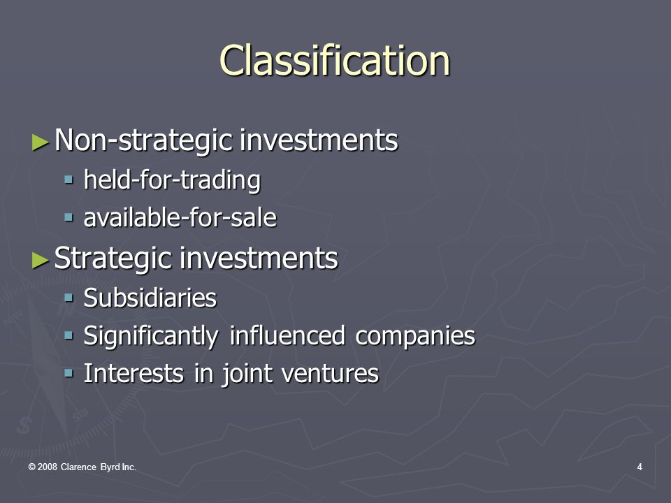 © 2008 Clarence Byrd Inc.3 Conceptual Basis For Classification Held for trading Available for sale 50% 100% 0% Joint ventures Significantly Influenced companies Subsidiaries