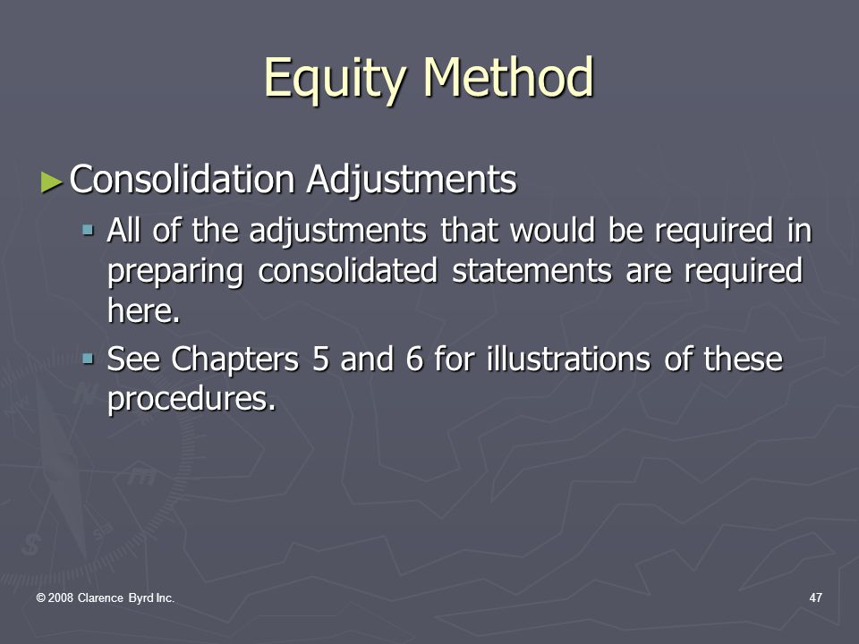© 2008 Clarence Byrd Inc.46 Equity Method ► Significant Influence To No Influence  Will become held-for-trading or available-for-sale  The new cost will be the equity value at the time of the change