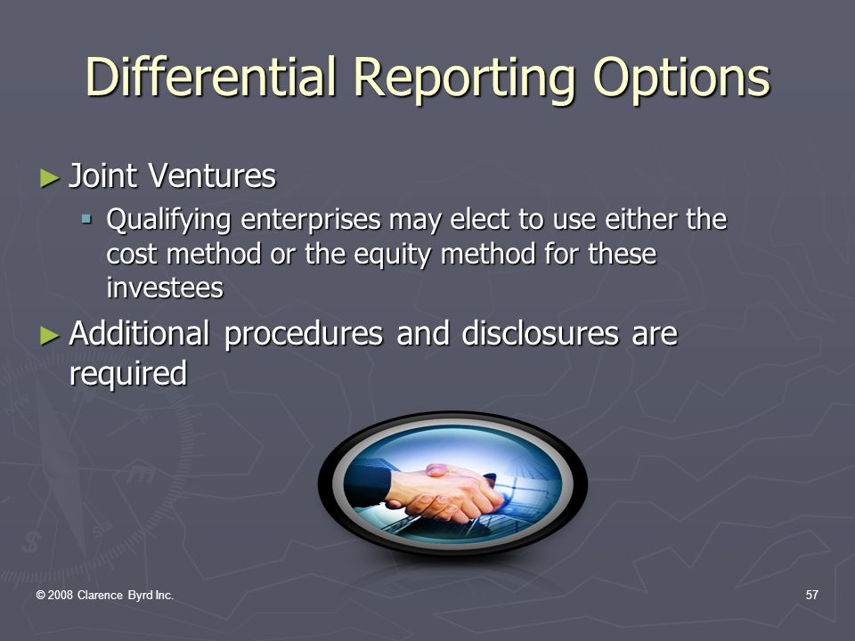© 2008 Clarence Byrd Inc.56 Differential Reporting Options ► Significantly Influenced Companies  Qualifying enterprises may elect to use the cost method for these investees ► Additional procedures and disclosures are required