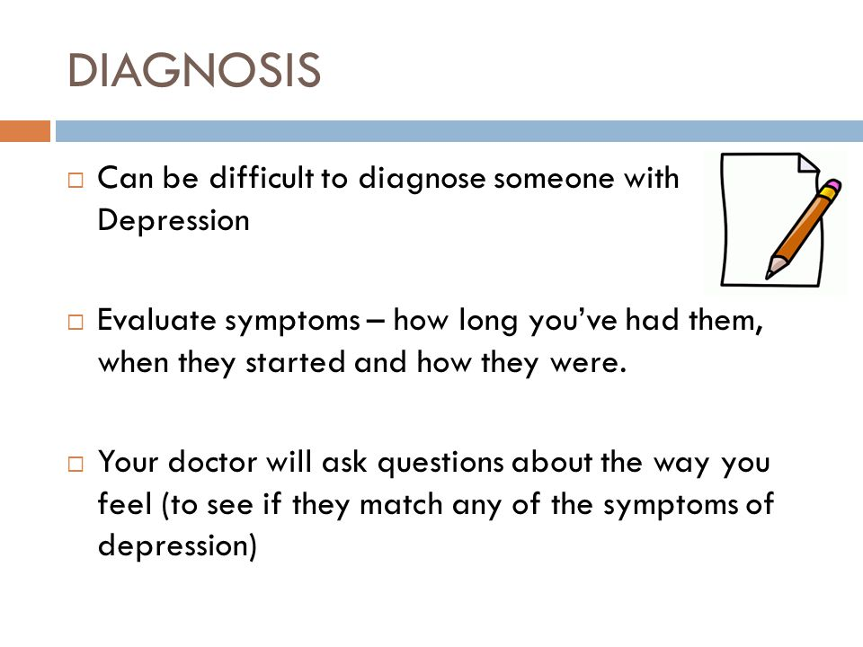 DIAGNOSIS  Can be difficult to diagnose someone with Depression  Evaluate symptoms – how long you've had them, when they started and how they were.