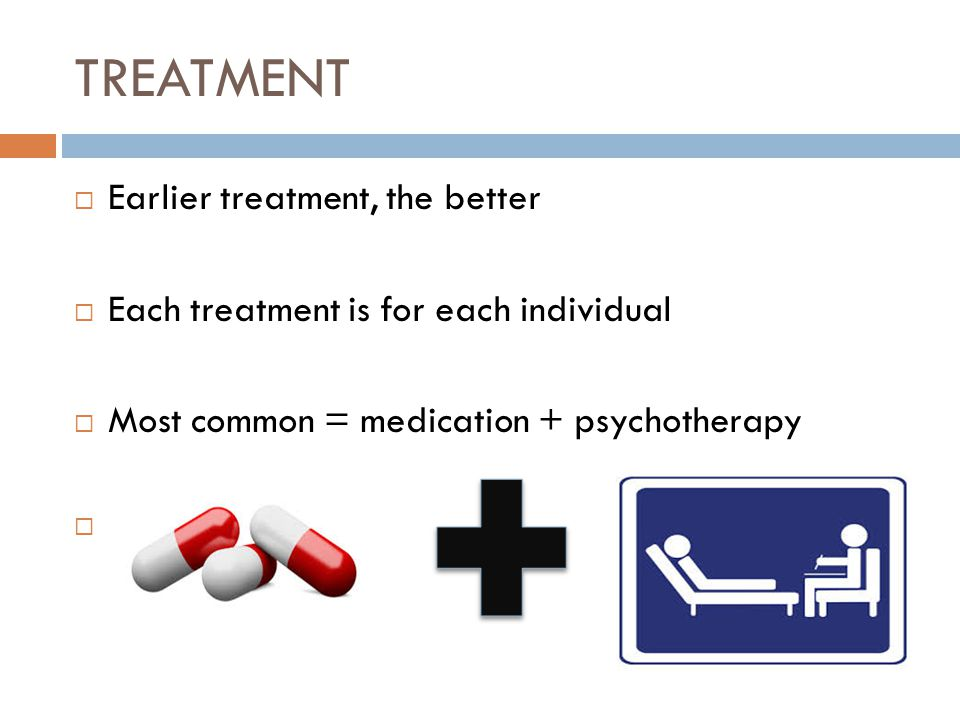 TREATMENT  Earlier treatment, the better  Each treatment is for each individual  Most common = medication + psychotherapy 