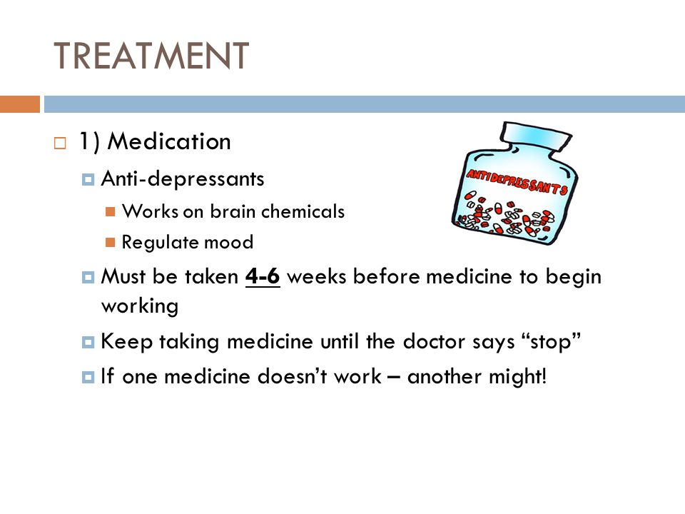 TREATMENT  1) Medication  Anti-depressants Works on brain chemicals Regulate mood  Must be taken 4-6 weeks before medicine to begin working  Keep taking medicine until the doctor says stop  If one medicine doesn't work – another might!