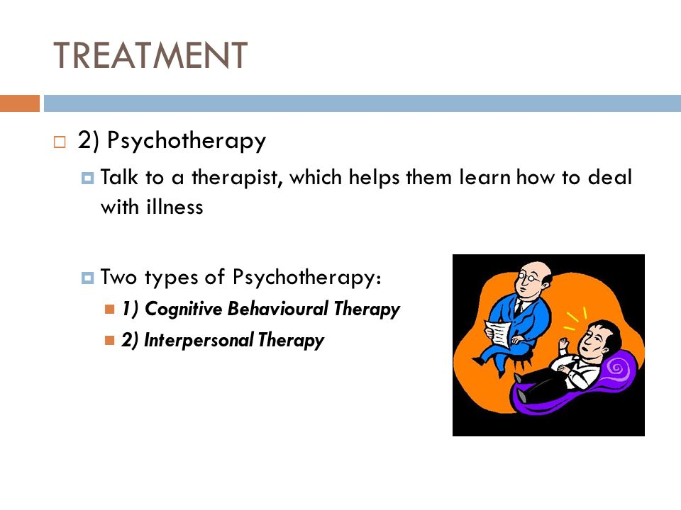 TREATMENT  2) Psychotherapy  Talk to a therapist, which helps them learn how to deal with illness  Two types of Psychotherapy: 1) Cognitive Behavioural Therapy 2) Interpersonal Therapy