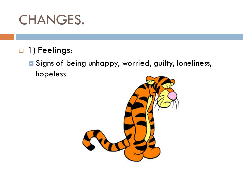 CHANGES.  1) Feelings:  Signs of being unhappy, worried, guilty, loneliness, hopeless
