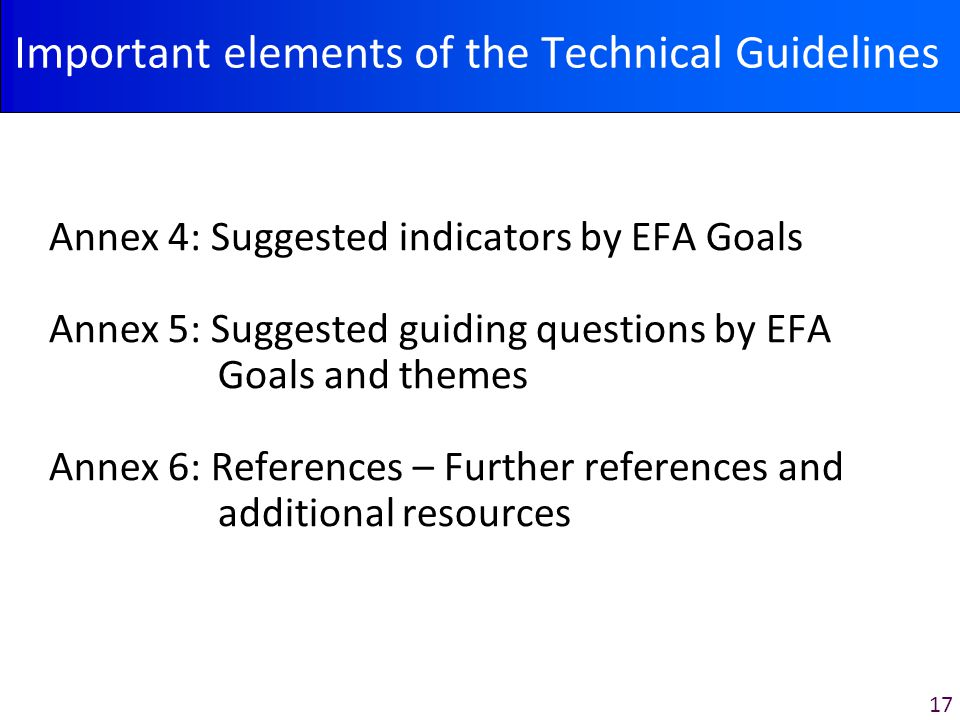 17 Important elements of the Technical Guidelines Annex 4: Suggested indicators by EFA Goals Annex 5: Suggested guiding questions by EFA Goals and themes Annex 6: References – Further references and additional resources