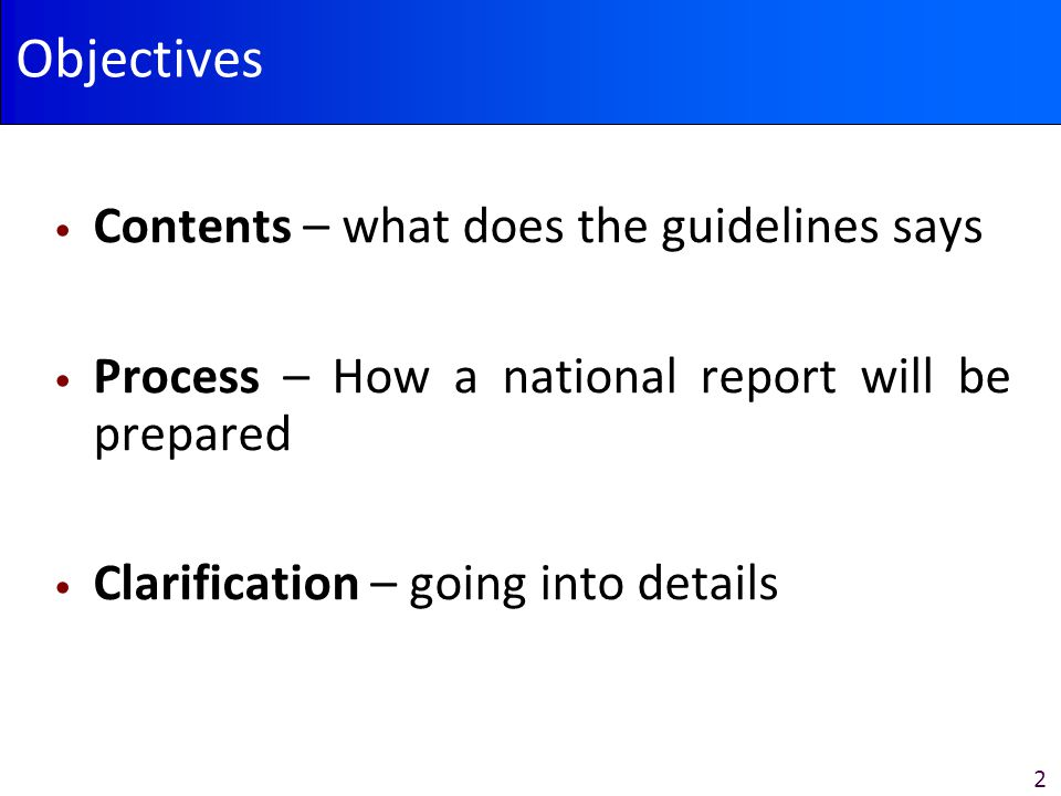 2 Objectives Contents – what does the guidelines says Process – How a national report will be prepared Clarification – going into details