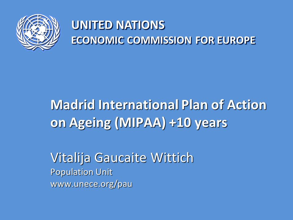 UNITED NATIONS ECONOMIC COMMISSION FOR EUROPE Madrid International Plan of Action on Ageing (MIPAA) +10 years Vitalija Gaucaite Wittich Population Unit