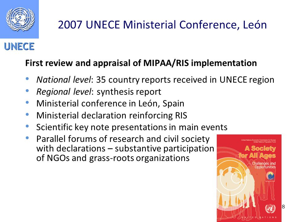 UNECE UNECE Ministerial Conference, León First review and appraisal of MIPAA/RIS implementation National level: 35 country reports received in UNECE region Regional level: synthesis report Ministerial conference in León, Spain Ministerial declaration reinforcing RIS Scientific key note presentations in main events Parallel forums of research and civil society with declarations – substantive participation of NGOs and grass-roots organizations
