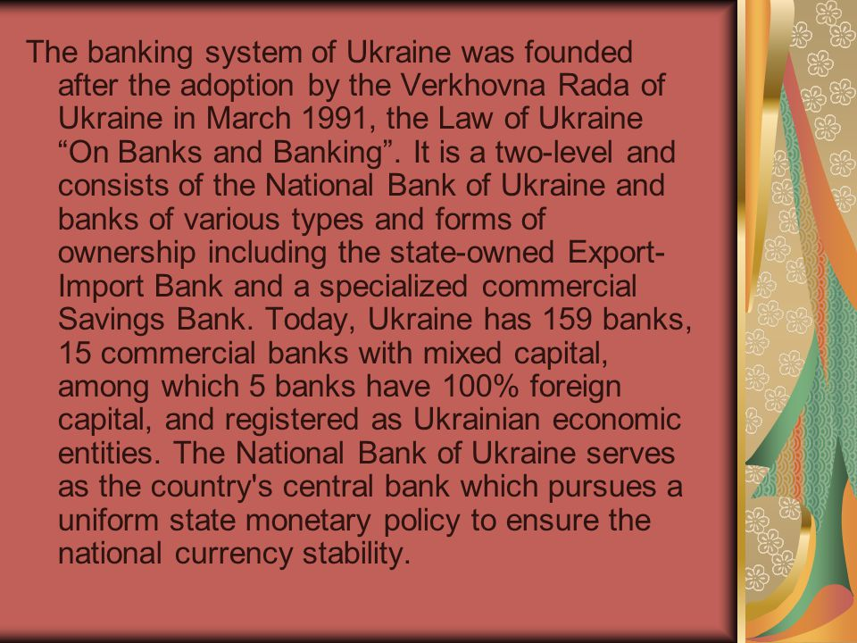 The banking system of Ukraine was founded after the adoption by the Verkhovna Rada of Ukraine in March 1991, the Law of Ukraine On Banks and Banking .