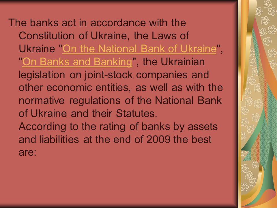 The banks act in accordance with the Constitution of Ukraine, the Laws of Ukraine On the National Bank of Ukraine , On Banks and Banking , the Ukrainian legislation on joint-stock companies and other economic entities, as well as with the normative regulations of the National Bank of Ukraine and their Statutes.