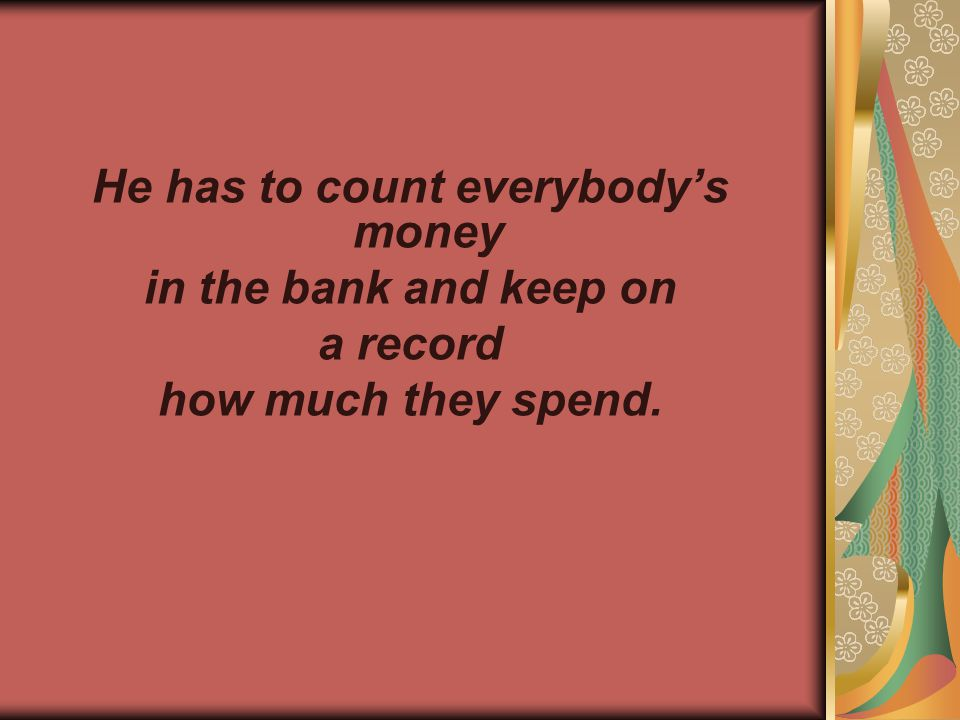 He has to count everybody's money in the bank and keep оn а record how much they spend.