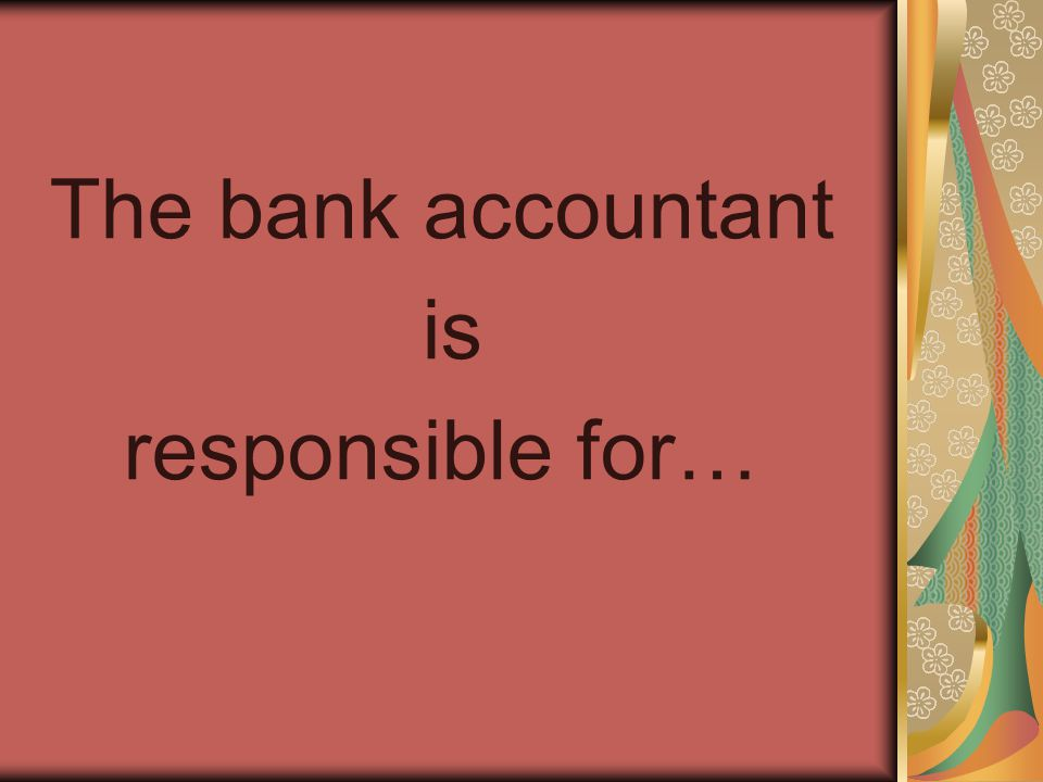 The bank accountant is responsible for…