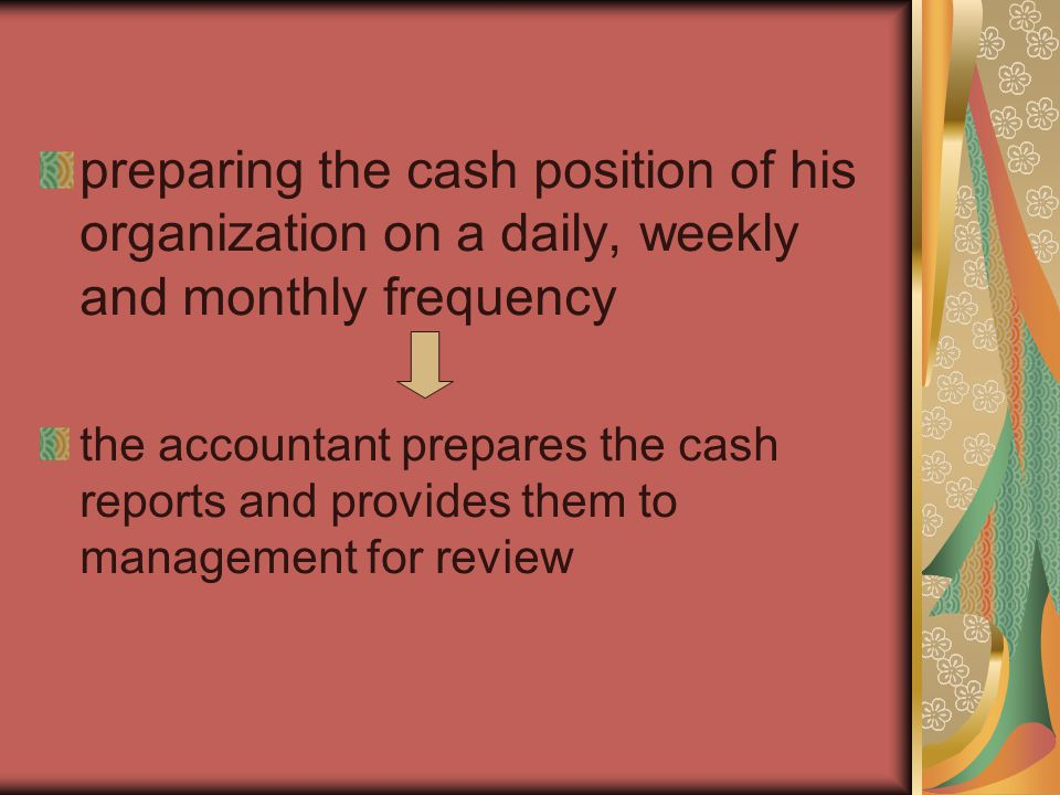 preparing the cash position of his organization on a daily, weekly and monthly frequency the accountant prepares the cash reports and provides them to management for review