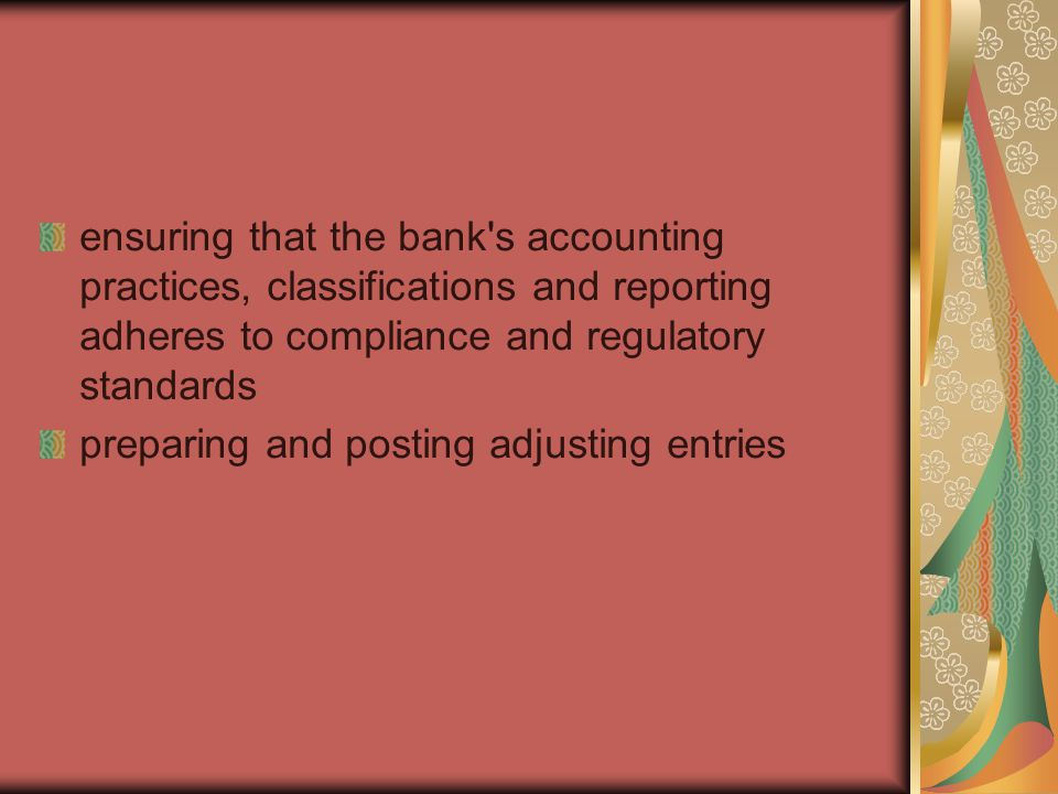 ensuring that the bank s accounting practices, classifications and reporting adheres to compliance and regulatory standards preparing and posting adjusting entries