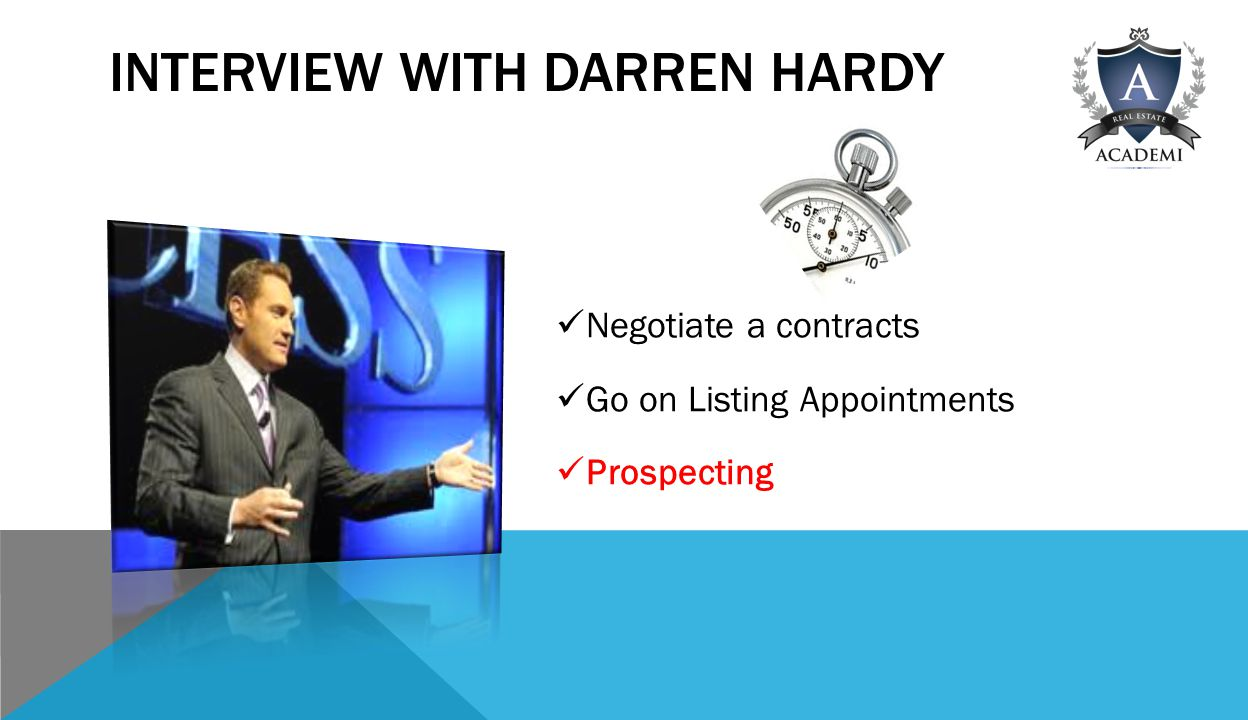 INTERVIEW WITH DARREN HARDY Negotiate a contracts Go on Listing Appointments Prospecting