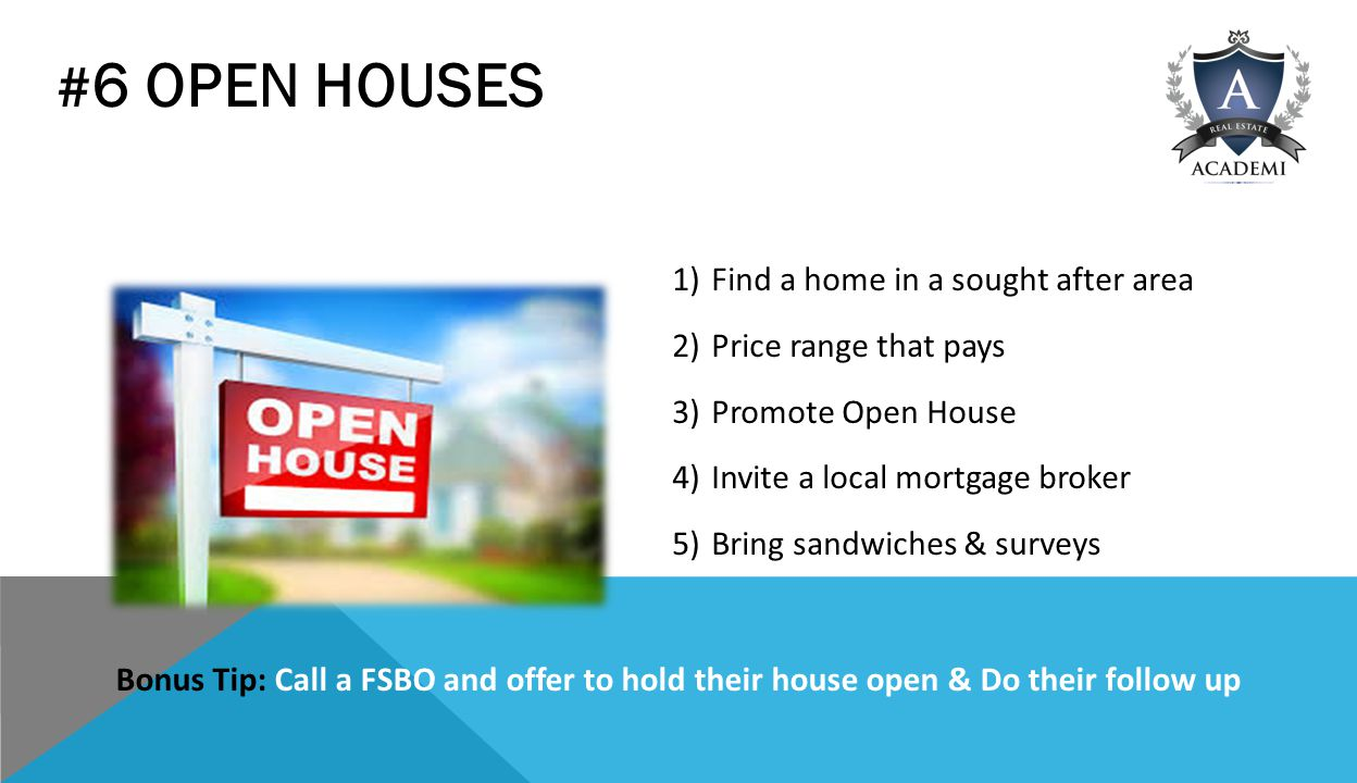 # 6 OPEN HOUSES 1)Find a home in a sought after area 2)Price range that pays 3)Promote Open House 4)Invite a local mortgage broker 5)Bring sandwiches & surveys Bonus Tip: Call a FSBO and offer to hold their house open & Do their follow up