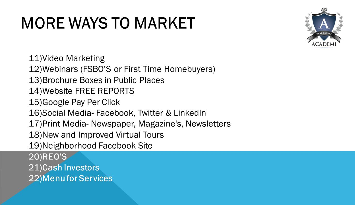MORE WAYS TO MARKET 11)Video Marketing 12)Webinars (FSBO'S or First Time Homebuyers) 13)Brochure Boxes in Public Places 14)Website FREE REPORTS 15)Google Pay Per Click 16)Social Media- Facebook, Twitter & LinkedIn 17)Print Media- Newspaper, Magazine s, Newsletters 18)New and Improved Virtual Tours 19)Neighborhood Facebook Site 20)REO'S 21)Cash Investors 22)Menu for Services