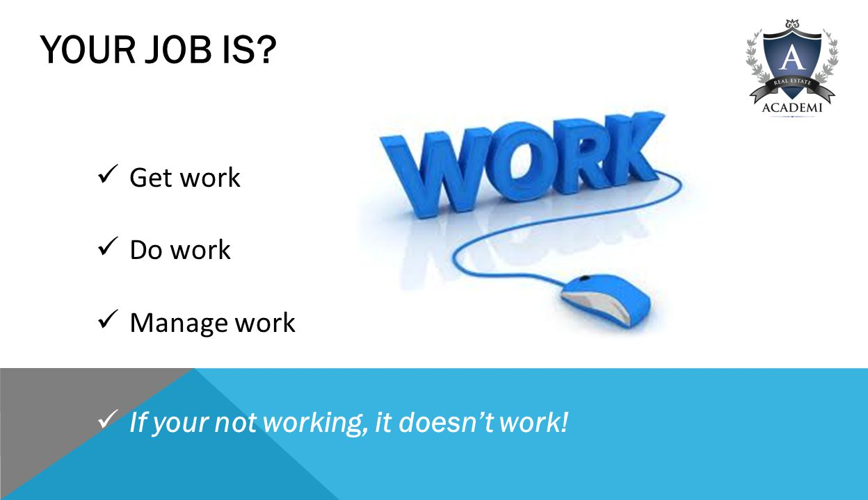 YOUR JOB IS Get work Do work Manage work If your not working, it doesn't work!