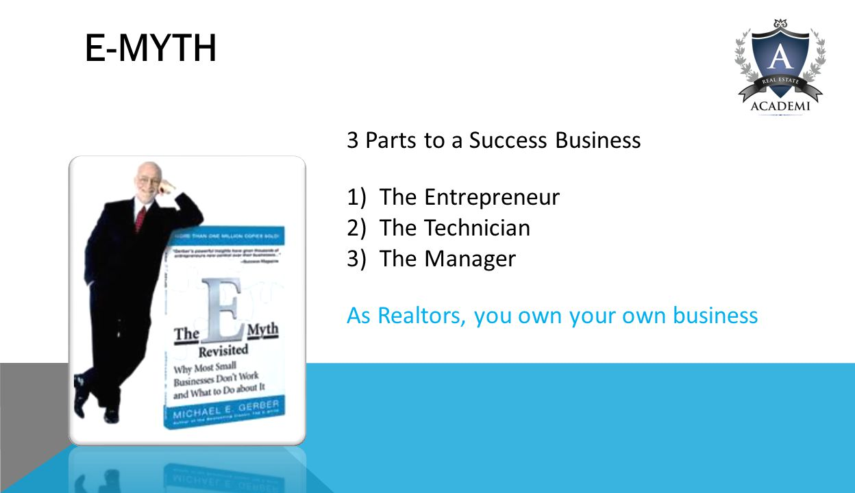 E-MYTH 3 Parts to a Success Business 1)The Entrepreneur 2)The Technician 3)The Manager As Realtors, you own your own business