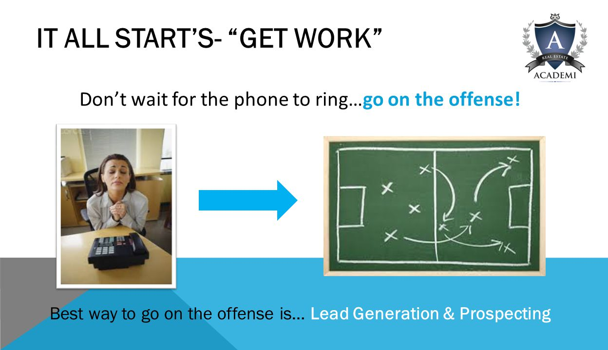 IT ALL START'S- GET WORK Don't wait for the phone to ring…go on the offense.