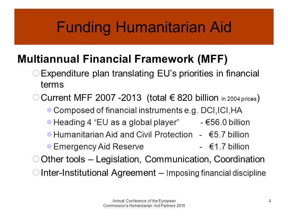 Annual Conference of the European Commission s Humanitarian Aid Partners Funding Humanitarian Aid Multiannual Financial Framework (MFF)  Expenditure plan translating EU's priorities in financial terms  Current MFF (total € 820 billion in 2004 prices ) Composed of financial instruments e.g.