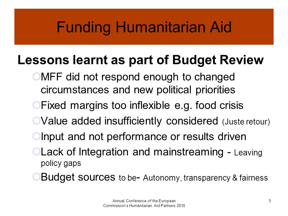Annual Conference of the European Commission s Humanitarian Aid Partners Funding Humanitarian Aid Lessons learnt as part of Budget Review  MFF did not respond enough to changed circumstances and new political priorities  Fixed margins too inflexible e.g.