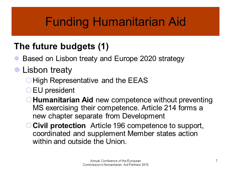 Annual Conference of the European Commission s Humanitarian Aid Partners Funding Humanitarian Aid The future budgets (1) Based on Lisbon treaty and Europe 2020 strategy Lisbon treaty  High Representative and the EEAS  EU president  Humanitarian Aid new competence without preventing MS exercising their competence.