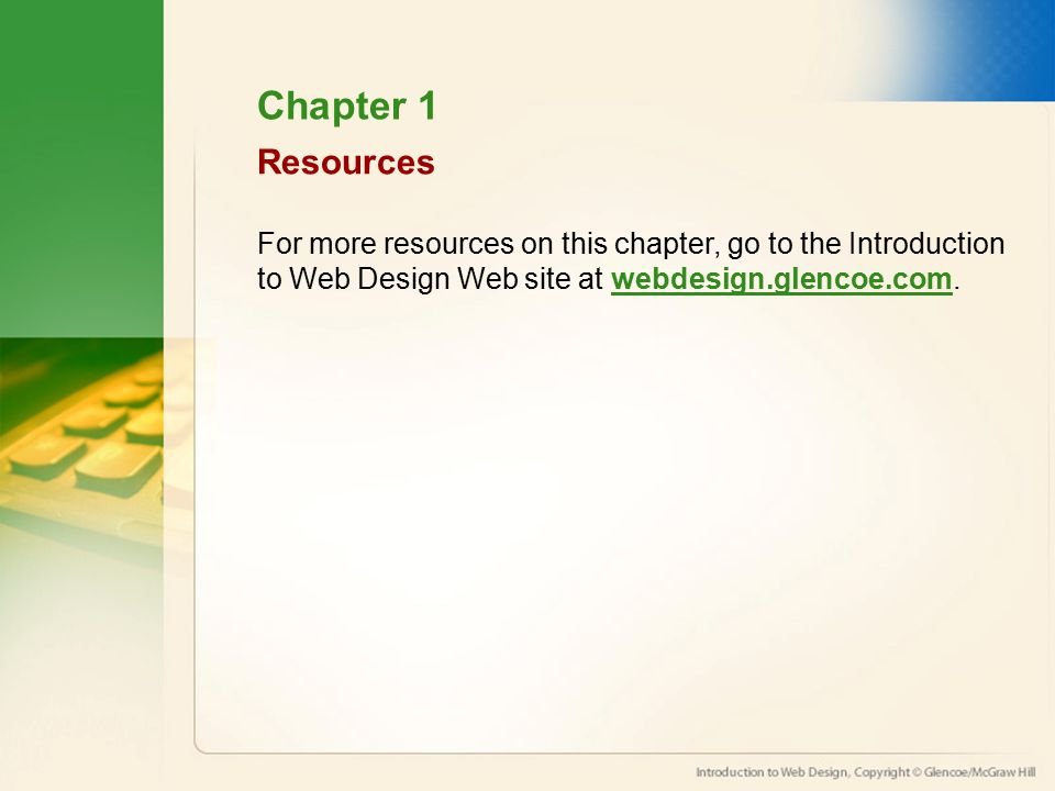 Chapter 1 Resources For more resources on this chapter, go to the Introduction to Web Design Web site at webdesign.glencoe.com.webdesign.glencoe.com
