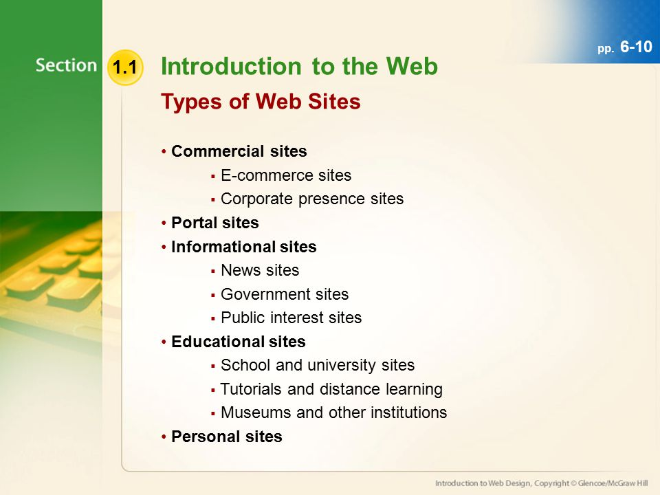 1.1 Introduction to the Web Commercial sites  E-commerce sites  Corporate presence sites Portal sites Informational sites  News sites  Government sites  Public interest sites Educational sites  School and university sites  Tutorials and distance learning  Museums and other institutions Personal sites Types of Web Sites pp.