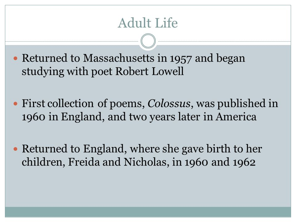 Adult Life Returned to Massachusetts in 1957 and began studying with poet Robert Lowell First collection of poems, Colossus, was published in 1960 in England, and two years later in America Returned to England, where she gave birth to her children, Freida and Nicholas, in 1960 and 1962