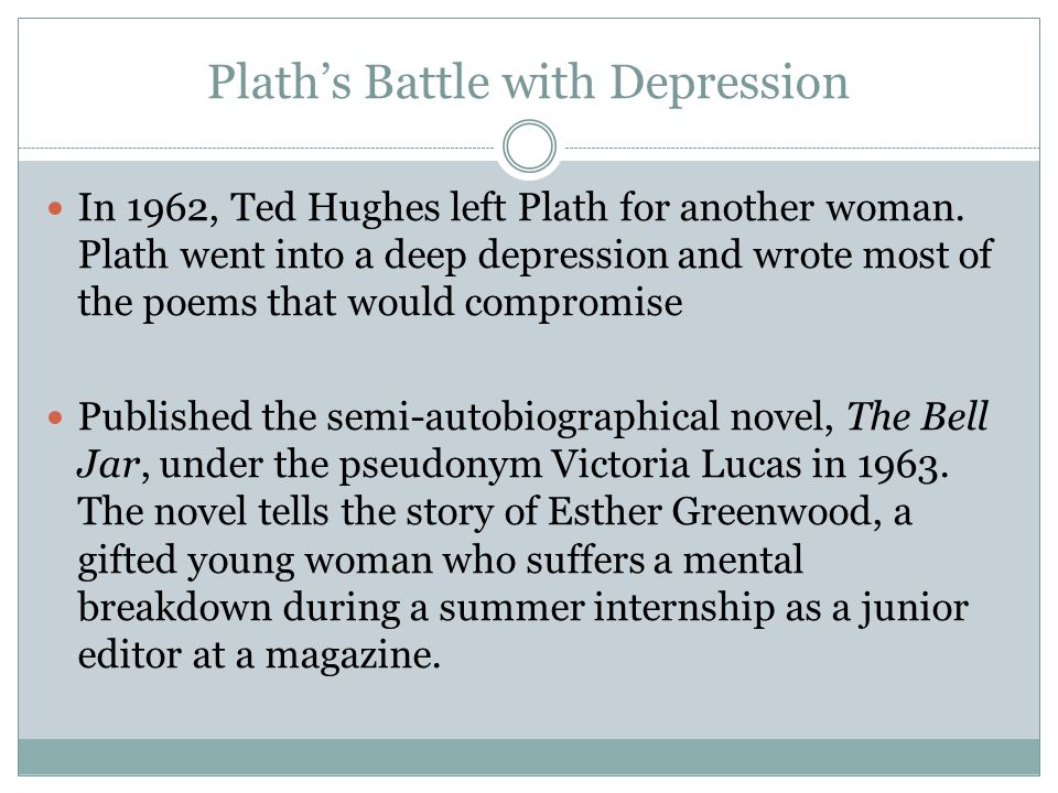 Plath's Battle with Depression In 1962, Ted Hughes left Plath for another woman.
