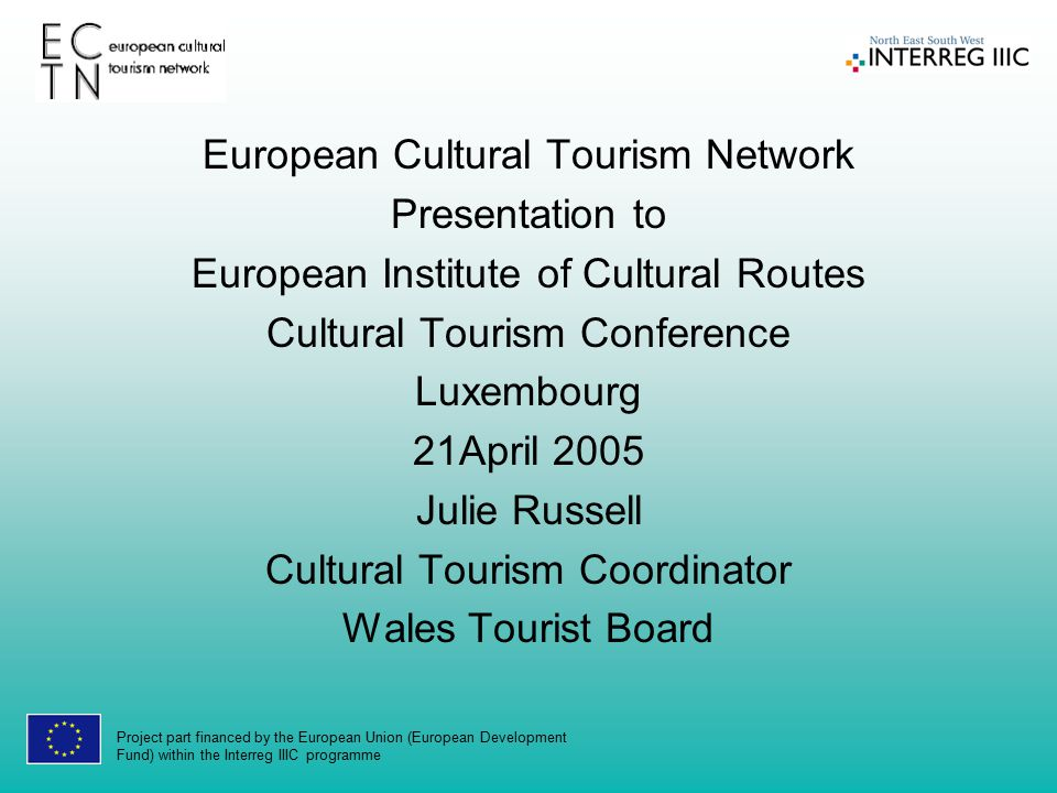 Project part financed by the European Union (European Development Fund) within the Interreg IIIC programme European Cultural Tourism Network Presentation to European Institute of Cultural Routes Cultural Tourism Conference Luxembourg 21April 2005 Julie Russell Cultural Tourism Coordinator Wales Tourist Board