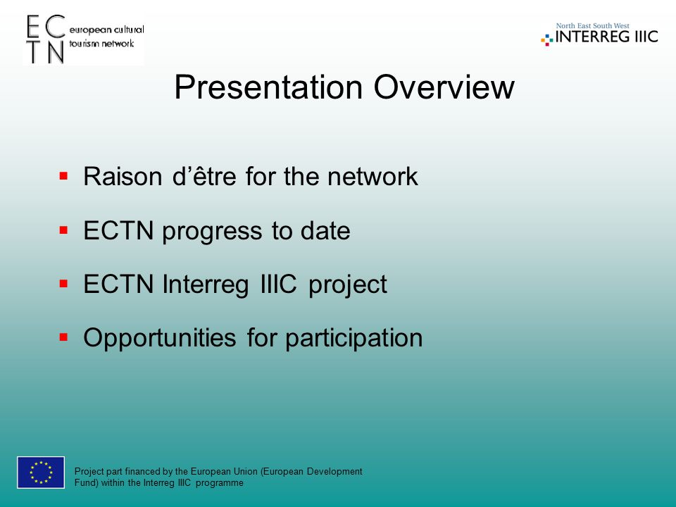 Project part financed by the European Union (European Development Fund) within the Interreg IIIC programme Presentation Overview  Raison d'être for the network  ECTN progress to date  ECTN Interreg IIIC project  Opportunities for participation