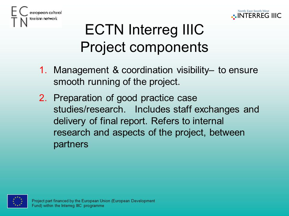 Project part financed by the European Union (European Development Fund) within the Interreg IIIC programme ECTN Interreg IIIC Project components 1.Management & coordination visibility– to ensure smooth running of the project.