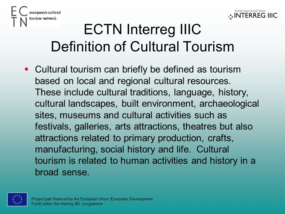 Project part financed by the European Union (European Development Fund) within the Interreg IIIC programme ECTN Interreg IIIC Definition of Cultural Tourism  Cultural tourism can briefly be defined as tourism based on local and regional cultural resources.