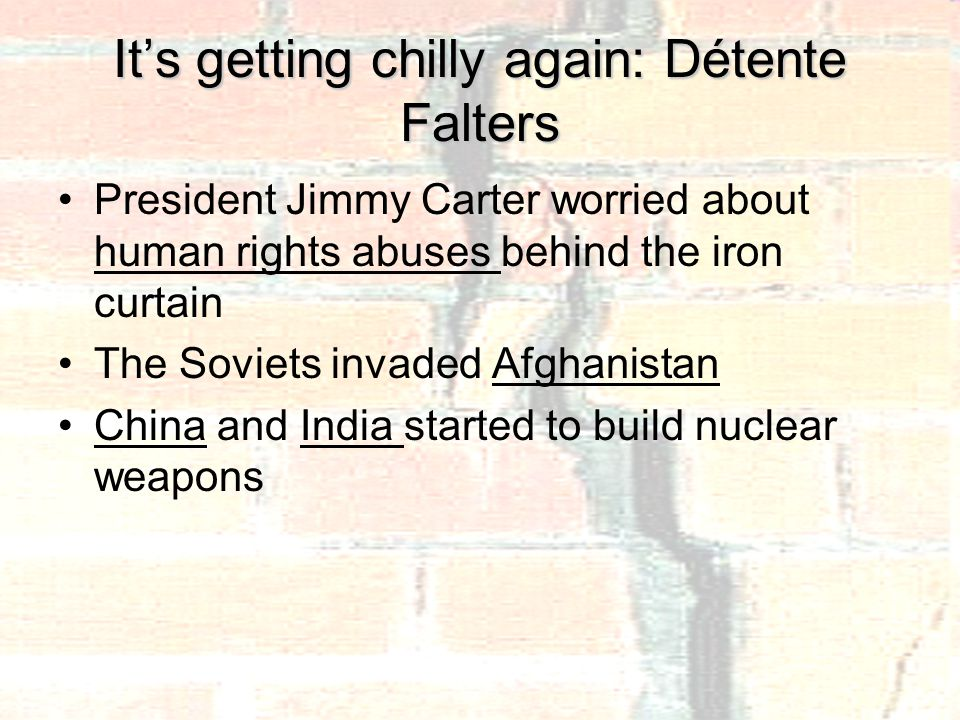 It's getting chilly again: Détente Falters President Jimmy Carter worried about human rights abuses behind the iron curtain The Soviets invaded Afghanistan China and India started to build nuclear weapons