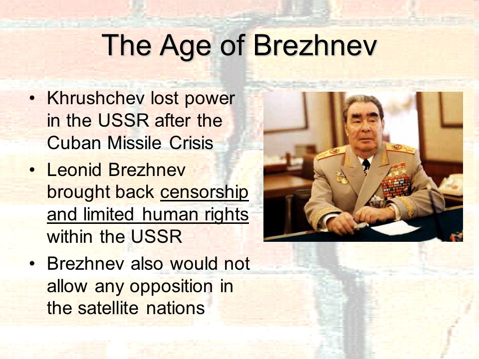 The Age of Brezhnev Khrushchev lost power in the USSR after the Cuban Missile Crisis Leonid Brezhnev brought back censorship and limited human rights within the USSR Brezhnev also would not allow any opposition in the satellite nations