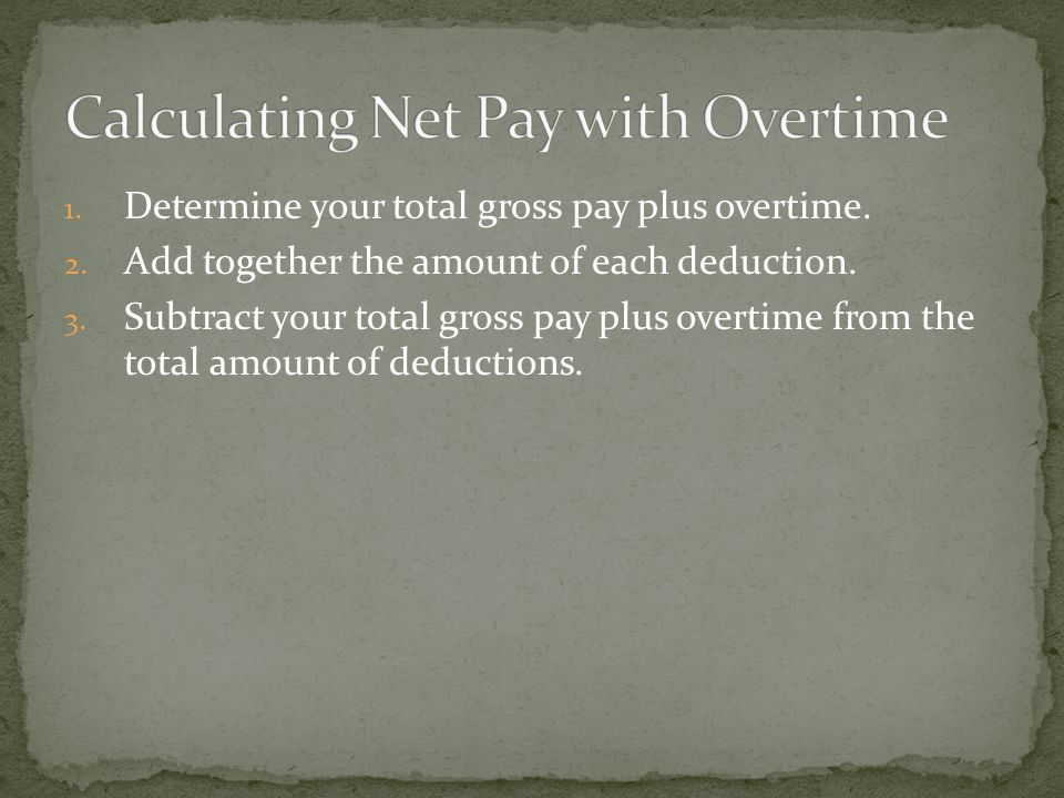 1. Determine your total gross pay plus overtime. 2.