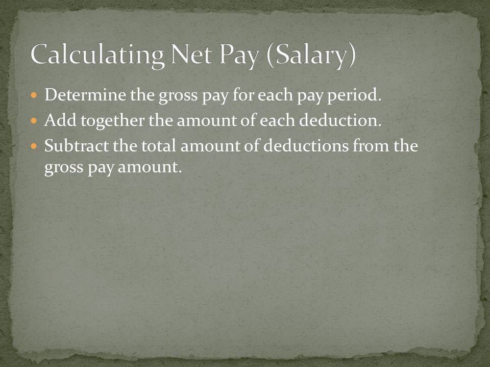 Determine the gross pay for each pay period. Add together the amount of each deduction.