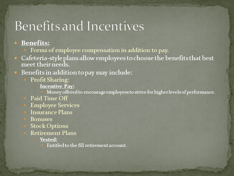 Benefits: Forms of employee compensation in addition to pay.