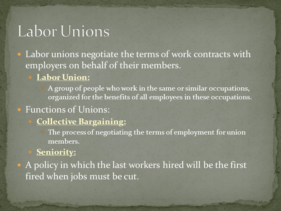 Labor unions negotiate the terms of work contracts with employers on behalf of their members.